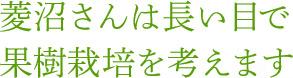 菱沼さんは長い目で果樹栽培を考えます