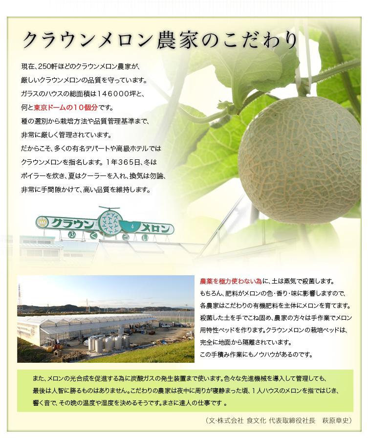 クラウンメロン農家のこだわり 現在、250軒ほどのクラウンメロン農家が、厳しいクラウンメロンの品質を守っています。ガラスのハウスの総面積は146000坪と、何と東京ドームの10個分です。   種の選別から栽培方法や品質管理基準まで、非常に厳しく管理されています。だからこそ、多くの有名デパートや高級ホテルではクラウンメロンを指名します。   1年365日、冬はボイラーを炊き、夏はクーラーを入れ、換気はもちろん、非常に手間隙かけて、高い品質を維持します。   農薬を極力使わない為に、土は蒸気で殺菌します。もちろん、肥料がメロンの色・香り・味に影響しますので、各農家はこだわりの有機肥料を主体にメロンを育てます。殺菌した土を手でこね固め、農家の方々は手作業でメロン用特性ベッドを作ります。クラウンメロンの栽培ベッドは、完全に地面から隔離されています。この手積み作業にもノウハウがあるのです。   また、メロンの光合成を促進する為に炭酸ガスの発生装置まで使います。色々な先進機械を導入して管理しても、最後は人智に勝るものはありません。 こだわりの農家は夜中に周りが寝静まった頃、1人ハウスのメロンを指ではじき、響く音で、その晩の温度や湿度を決めるそうです。まさに達人の仕事です 。