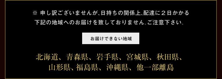 ※ 申し訳ございませんが、日持ちの関係上、下記の地域へのお届けを致しておりません。ご注意下さい。北海道、青森県、岩手県、宮城県、秋田県、山形県、福島県、栃木県、山梨県、長崎県、鹿児島県、沖縄県